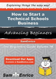 How to Start a Technical Schools Business - How to Start a Technical Schools Business ebook by Micah Wills