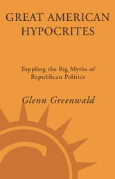 Great American Hypocrites - Toppling the Big Myths of Republican Politics ebook by Glenn Greenwald