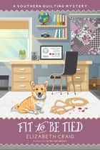 Fit to Be Tied - A Southern Quilting Mystery, #11 ebook by Elizabeth Craig