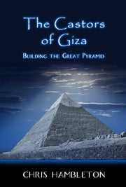 The Castors of Giza - Building the Great Pyramid ebook by Chris Hambleton