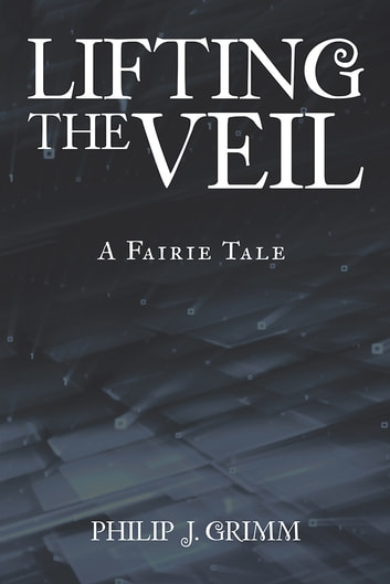 Lifting the Veil - A Fairie Tale ebook by Philip J. Grimm