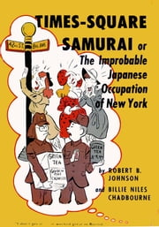 Times-Square Samurai - or The Improbable Japanese Occupation of New York ebook by Robert B. Johnson,Billie Niles Chadbourne