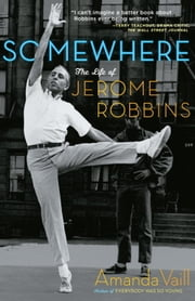 Somewhere - The Life of Jerome Robbins ebook by Amanda Vaill