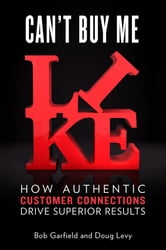 Can't Buy Me Like - How Authentic Customer Connections Drive Superior Results ebook by Bob Garfield,Doug Levy