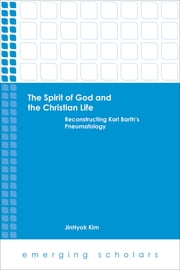 The Spirit of God and the Christian Life - Reconstructing Karl Barth's Pneumatology ebook by JinHyok Kim