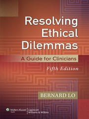 Resolving Ethical Dilemmas - A Guide for Clinicians ebook by Bernard Lo