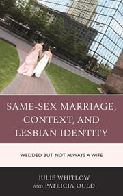 Same-Sex Marriage, Context, and Lesbian Identity - Wedded but Not Always a Wife ebook by Julie Whitlow,Patricia Ould