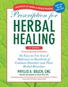 Prescription for Herbal Healing, 2nd Edition - An Easy-to-Use A-to-Z Reference to Hundreds of Common Disorders and Their Herbal Remedies ebook by Phyllis A. Balch, CNC, Stacey Bell