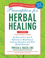 Prescription for Herbal Healing, 2nd Edition - An Easy-to-Use A-to-Z Reference to Hundreds of Common Disorders and Their Herbal Remedies ebook by Stacey Bell,Phyllis A. Balch, CNC