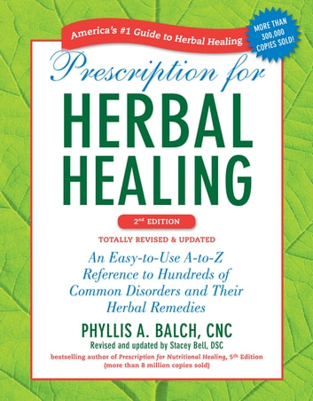 Prescription for Herbal Healing, 2nd Edition - An Easy-to-Use A-to-Z Reference to Hundreds of Common Disorders and Their Herbal Remedies ebook by Phyllis A. Balch, CNC,Stacey Bell