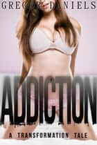 Addiction: A Transformation Tale ebook by Gregor Daniels