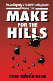 Make For The Hills - The Autobiography of the world's leading Counter Insurgency Expert ebook by Sir Robert Thompson KBE CMG DSO MC