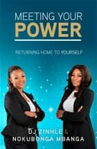 Meeting Your Power - Returning Home To Yourself ebook by DJ Zinhle, Nokubonga Mbanga