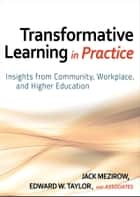 Transformative Learning in Practice - Insights from Community, Workplace, and Higher Education ebook by Jack Mezirow, Edward W. Taylor