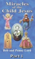 Miracles of the Child Jesus Part I ebook by Bob and Penny Lord