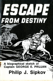 Escape From Destiny - A Biographical Sketch of Captain George E. Prujan ebook by Philip J. Sipkov