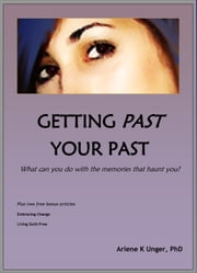 Getting Past Your Past: What Can You Do With the Memories That Haunt You? ebook by Arlene Unger, PhD
