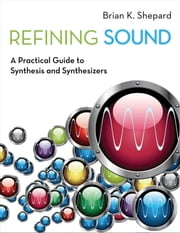 Refining Sound: A Practical Guide to Synthesis and Synthesizers ebook by Brian K. Shepard