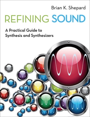 Refining Sound - A Practical Guide to Synthesis and Synthesizers ebook by Brian K. Shepard