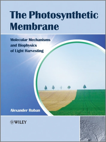 The Photosynthetic Membrane - Molecular Mechanisms and Biophysics of Light Harvesting ebook by Alexander V. Ruban