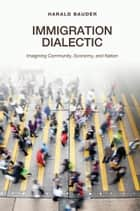 Immigration Dialectic - Imagining Community, Economy, and Nation ebook by Harald Bauder