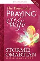 The Power of a Praying® Wife ebook by Stormie Omartian