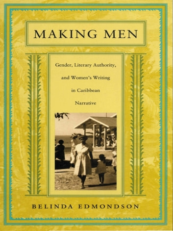 Making Men - Gender, Literary Authority, and Women's Writing in Caribbean Narrative ebook by Belinda Edmondson