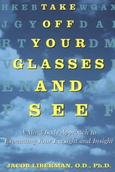 Take Off Your Glasses and See - A Mind/Body Approach to Expanding Your Eyesight and Insight ebook by Jacob Liberman