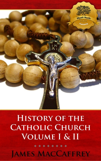 History of the Catholic Church Volume I & II ebook by James MacCaffrey, Wyatt North