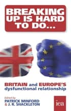 Breaking Up Is Hard To Do: Britain and Europe's Dysfunctional Relationship - Britain and Europe's Dysfunctional Relationship ebook by Patrick Minford, J. R. Shackleton, Philip Booth,...