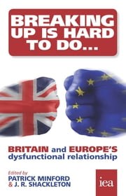 Breaking Up Is Hard To Do: Britain and Europe's Dysfunctional Relationship - Britain and Europe's Dysfunctional Relationship ebook by Patrick Minford,J. R. Shackleton,Philip Booth,Martin Howe,Philippe Legrain,David G. Mayes,Kristian Niemietz,Gwythian Prins,Séan Rickard,Martin Ricketts,Matthew Sinclair,Christopher Snowdon,Rachel Tingle,Roland Vaubel,Richard Wellings,Geoffrey Wood