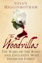 The Woodvilles - The Wars of the Roses and England's Most Infamous Family ebook by Susan Higginbotham