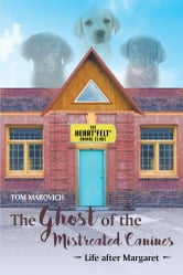 The Ghost of the Mistreated Canines: Life after Margaret ebook by Tom Marovich