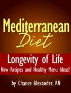 Mediterranean Diet: Longevity of Life! New Recipes and Healthy Menu Ideas! ebook by Chance Alexander, RN