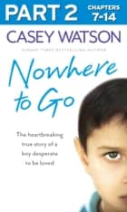 Nowhere to Go: Part 2 of 3: The heartbreaking true story of a boy desperate to be loved ebook by Casey Watson