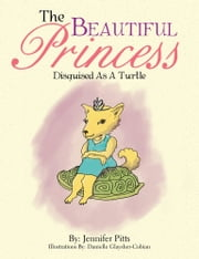 The Beautiful Princess - Disguised As A Turtle ebook by Jennifer Pitts