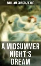 A MIDSUMMER NIGHT'S DREAM - Including The Classic Biography: The Life of William Shakespeare ebook by William Shakespeare