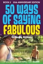50 Ways of Saying Fabulous - Book 2 20th Anniversary Edition ebook by Graeme Aitken