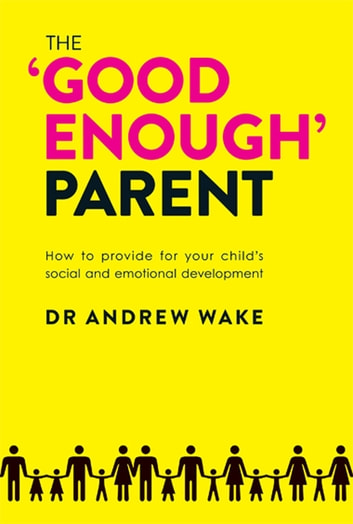 The 'Good Enough' Parent - How to Provide For Your Child's Social and Emotional Development ebook by Andrew Wake