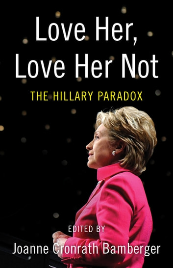 Love Her, Love Her Not - The Hillary Paradox ebook by Joanne Bamberger