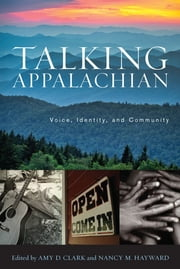 Talking Appalachian - Voice, Identity, and Community ebook by Amy D. Clark,Nancy M. Hayward,Michael Ellis,Kirk Hazen,Jaime Wagner Flesher,Erin Simmons,Anita Puckett,Jeffrey Reaser,Walt Wolfram,George Ella Lyon,Silas house,Lee Smith,Jane Hicks,Rita Quillen,Anne Shelby,Katherine Sohn,Ronald Rash,Denise Giardina,Michael Montgomery,Crystal Wilkinson