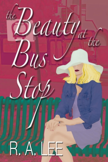 The Beauty at the Bus Stop: A Novel ebook by R.A. Lee
