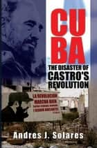 Cuba: The Disaster Of Castro's Revolution ebook by Andres J. Solares