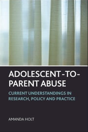 Adolescent-to-parent abuse - Current understandings in research, policy and practice ebook by Holt, Amanda