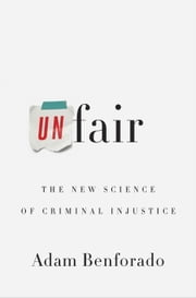 Unfair - The New Science of Criminal Injustice ebook by Adam Benforado