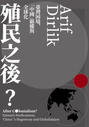 "殖民之後:臺灣困境、「中國」霸權與全球化 - After Colonialism?: Taiwan's Predicament, ""China""'s Hegemony and Globalization ebook by 阿里夫.德里克, 馮奕達"