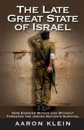 The Late Great State of Israel - How Enemies Within and Without Threaten the Jewish Nation's Survival ebook by Aaron Klein