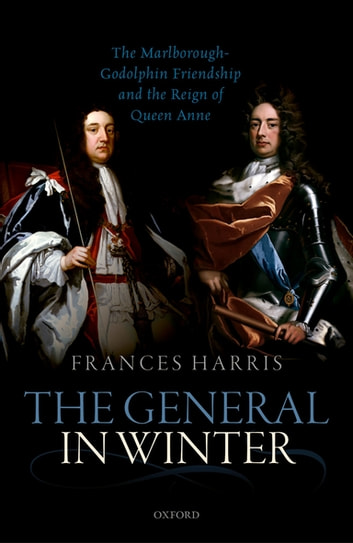 The General in Winter - The Marlborough-Godolphin Friendship and the Reign of Anne ebook by Frances Harris