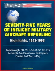 Seventy-Five Years of Inflight Military Aircraft Refueling: Highlights, 1923-1998 - Farnborough, KB-29, B-50, B-52, KC-135, Accidents, Southeast Asia, Helicopters, Persian Gulf War, LeMay ebook by Progressive Management