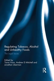 Regulating Tobacco, Alcohol and Unhealthy Foods - The Legal Issues ebook by Tania Voon,Andrew Mitchell,Jonathan Liberman